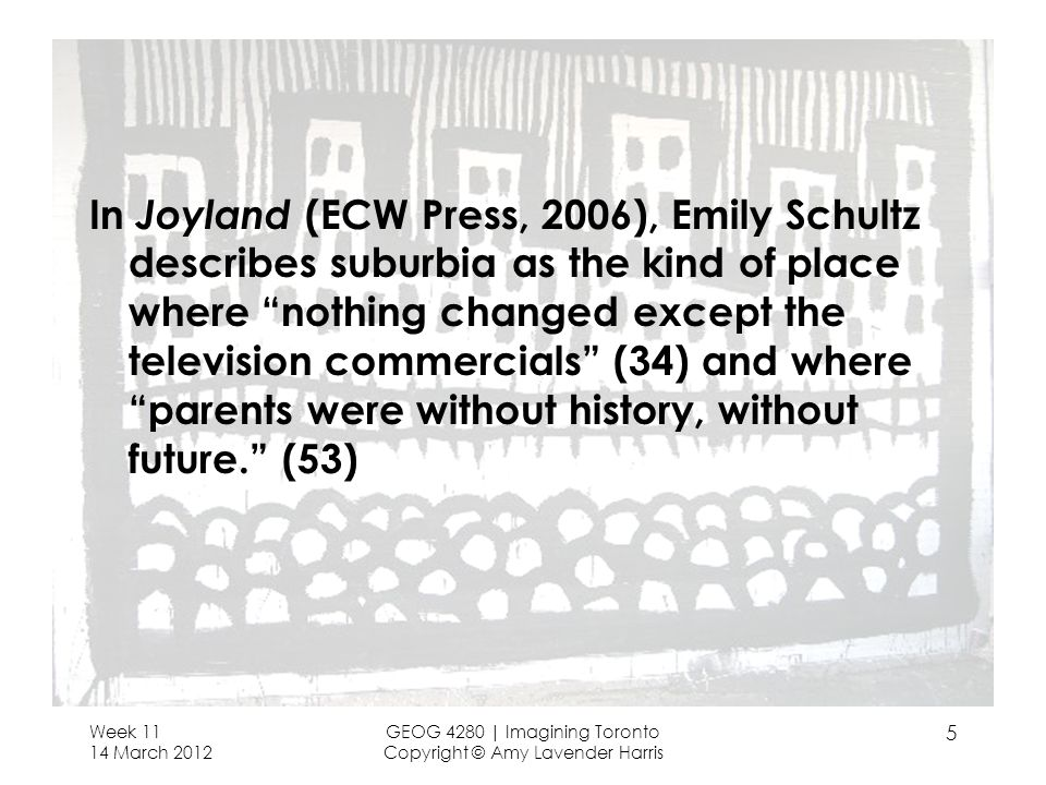 In Joyland (ECW Press, 2006), Emily Schultz describes suburbia as the kind of place where nothing changed except the television commercials (34) and where parents were without history, without future. (53) Week 11 14 March 2012 GEOG 4280 | Imagining Toronto Copyright © Amy Lavender Harris 5