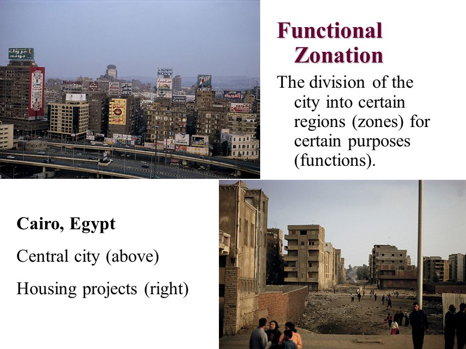 Functional Zonation The division of the city into certain regions (zones) for certain purposes (functions). Cairo, Egypt Central city (above) Housing