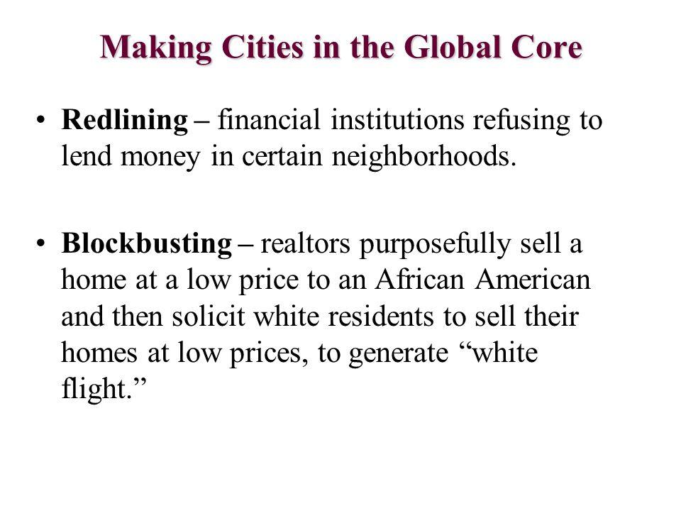 Making Cities in the Global Core Redlining – financial institutions refusing to lend money in certain neighborhoods. Blockbusting – realtors purposefu