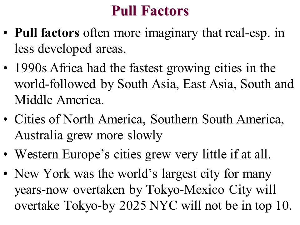Pull Factors Pull factors often more imaginary that real-esp. in less developed areas. 1990s Africa had the fastest growing cities in the world-follow