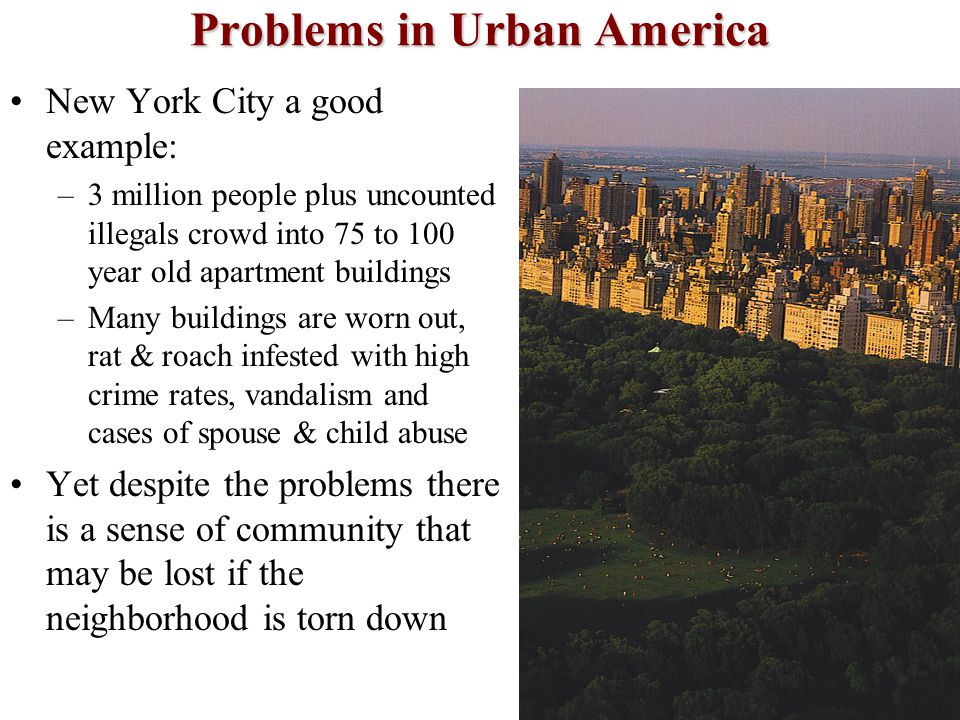 Problems in Urban America New York City a good example: –3 million people plus uncounted illegals crowd into 75 to 100 year old apartment buildings –M