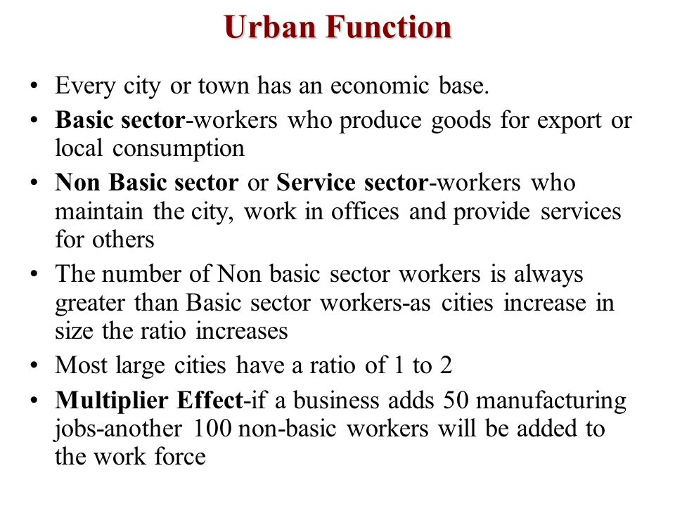 Urban Function Every city or town has an economic base. Basic sector-workers who produce goods for export or local consumption Non Basic sector or Ser