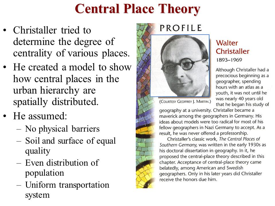 Central Place Theory Christaller tried to determine the degree of centrality of various places. He created a model to show how central places in the u
