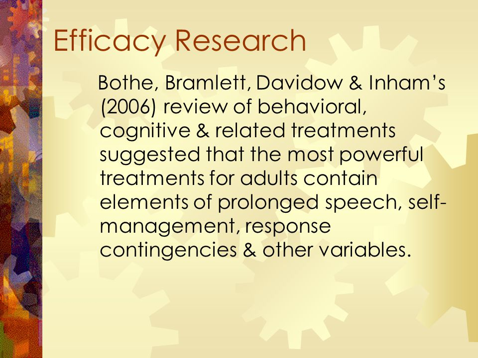 Efficacy Research Bothe, Bramlett, Davidow & Inham's (2006) review of behavioral, cognitive & related treatments suggested that the most powerful treatments for adults contain elements of prolonged speech, self- management, response contingencies & other variables.