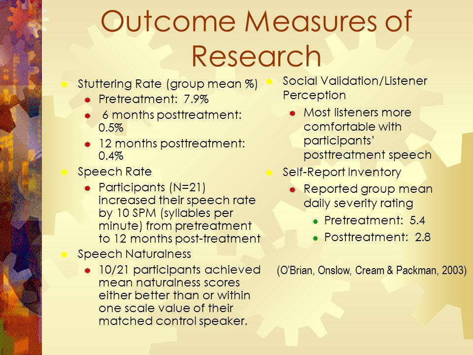 Outcome Measures of Research  Stuttering Rate (group mean %)  Pretreatment: 7.9%  6 months posttreatment: 0.5%  12 months posttreatment: 0.4%  Speech Rate  Participants (N=21) increased their speech rate by 10 SPM (syllables per minute) from pretreatment to 12 months post-treatment  Speech Naturalness  10/21 participants achieved mean naturalness scores either better than or within one scale value of their matched control speaker.