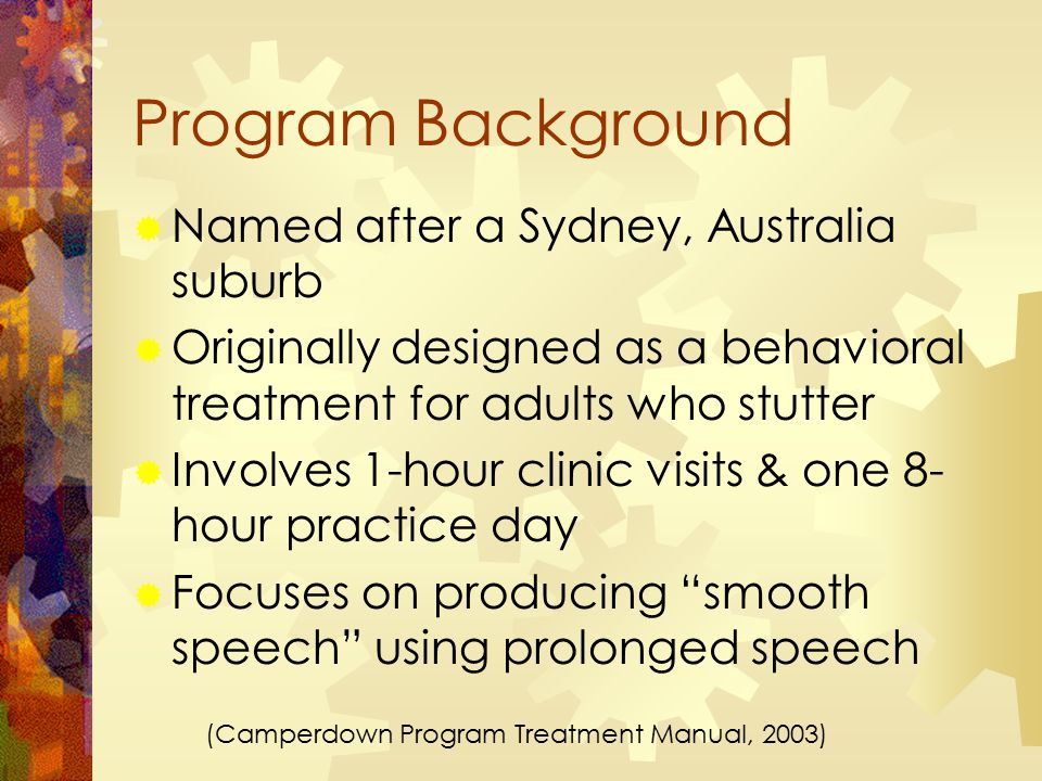 Program Background  Named after a Sydney, Australia suburb  Originally designed as a behavioral treatment for adults who stutter  Involves 1-hour clinic visits & one 8- hour practice day  Focuses on producing smooth speech using prolonged speech (Camperdown Program Treatment Manual, 2003)