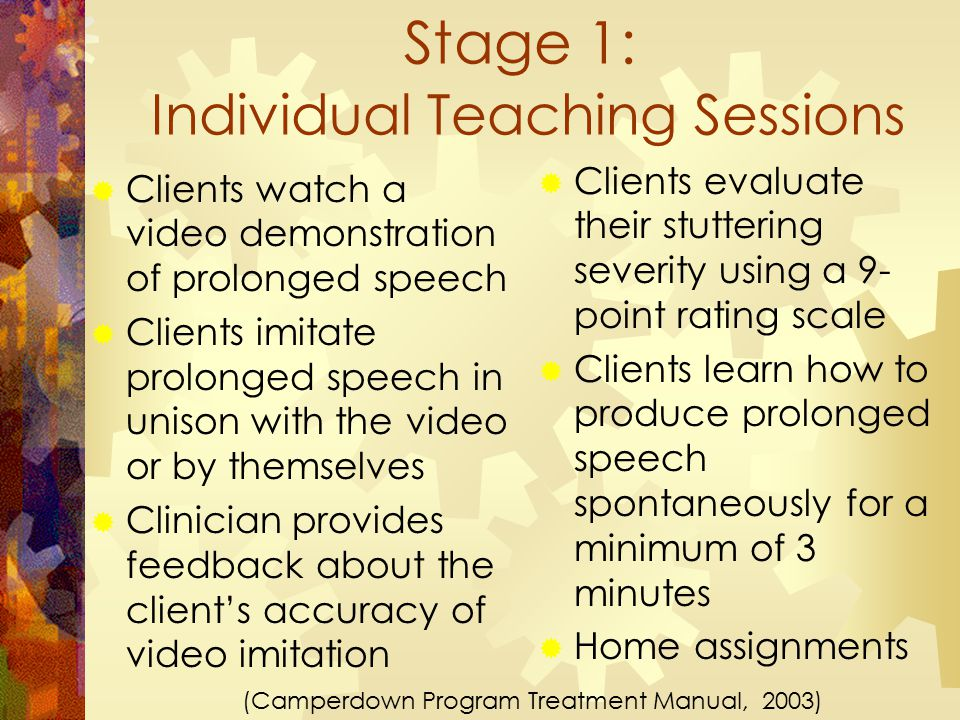 Stage 1: Individual Teaching Sessions  Clients evaluate their stuttering severity using a 9- point rating scale  Clients learn how to produce prolonged speech spontaneously for a minimum of 3 minutes  Home assignments  Clients watch a video demonstration of prolonged speech  Clients imitate prolonged speech in unison with the video or by themselves  Clinician provides feedback about the client's accuracy of video imitation (Camperdown Program Treatment Manual, 2003)