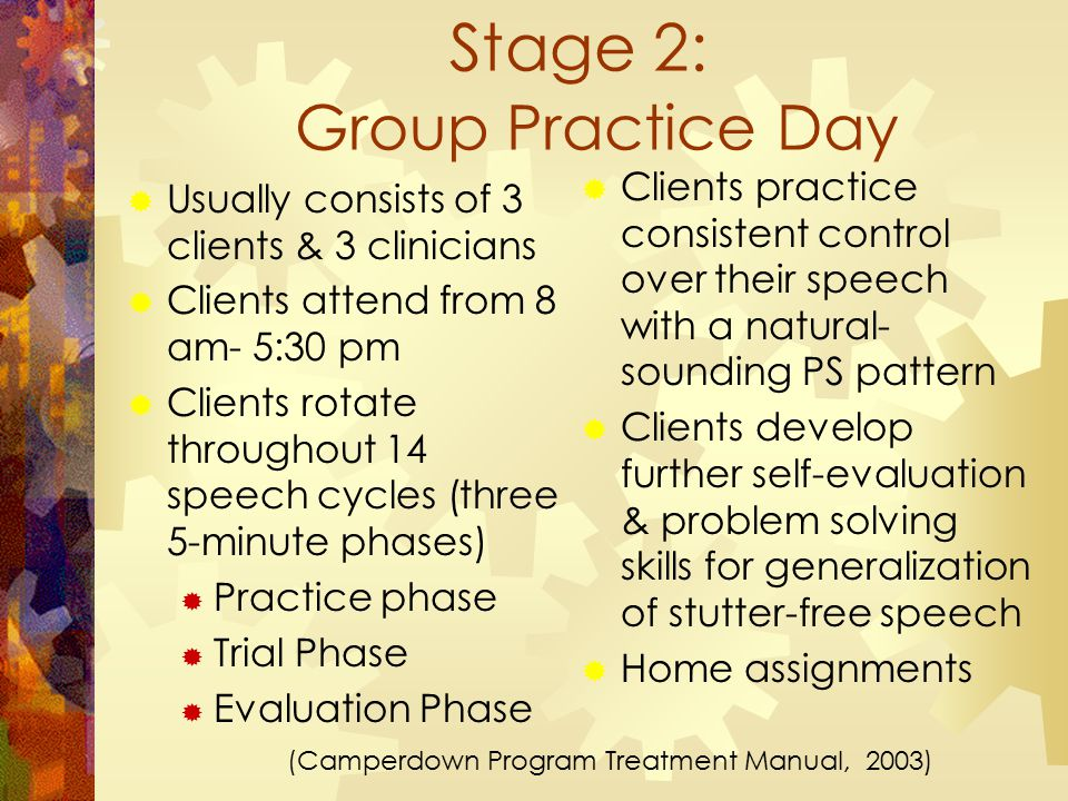 Stage 2: Group Practice Day  Clients practice consistent control over their speech with a natural- sounding PS pattern  Clients develop further self-evaluation & problem solving skills for generalization of stutter-free speech  Home assignments  Usually consists of 3 clients & 3 clinicians  Clients attend from 8 am- 5:30 pm  Clients rotate throughout 14 speech cycles (three 5-minute phases)  Practice phase  Trial Phase  Evaluation Phase (Camperdown Program Treatment Manual, 2003)