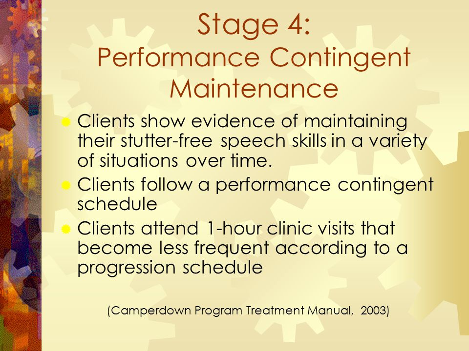 Stage 4: Performance Contingent Maintenance  Clients show evidence of maintaining their stutter-free speech skills in a variety of situations over time.