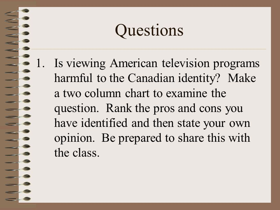 Questions 1.Is viewing American television programs harmful to the Canadian identity? Make a two column chart to examine the question. Rank the pros a