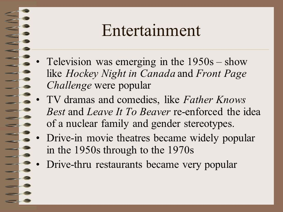 Television was emerging in the 1950s – show like Hockey Night in Canada and Front Page Challenge were popular TV dramas and comedies, like Father Knows Best and Leave It To Beaver re-enforced the idea of a nuclear family and gender stereotypes.