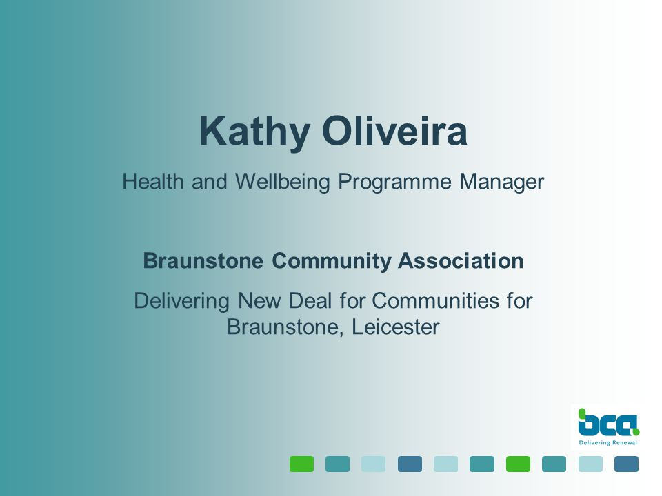 Kathy Oliveira Health and Wellbeing Programme Manager Braunstone Community Association Delivering New Deal for Communities for Braunstone, Leicester