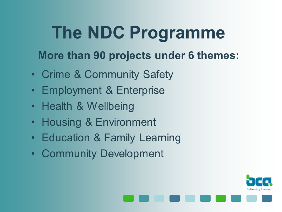 The NDC Programme More than 90 projects under 6 themes: Crime & Community Safety Employment & Enterprise Health & Wellbeing Housing & Environment Education & Family Learning Community Development