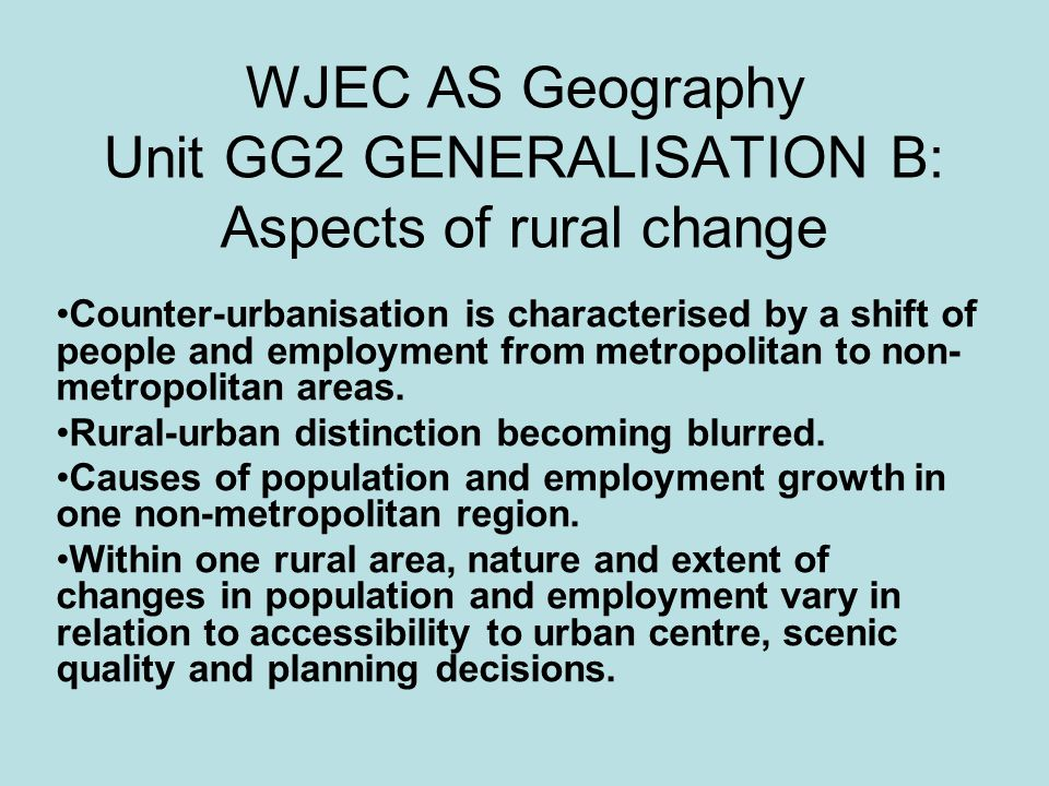 WJEC AS Geography Unit GG2 GENERALISATION B: Aspects of rural change Counter-urbanisation is characterised by a shift of people and employment from metropolitan to non- metropolitan areas.