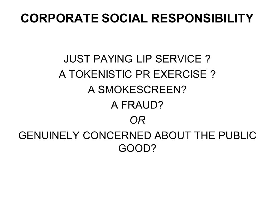 CORPORATE SOCIAL RESPONSIBILITY JUST PAYING LIP SERVICE .
