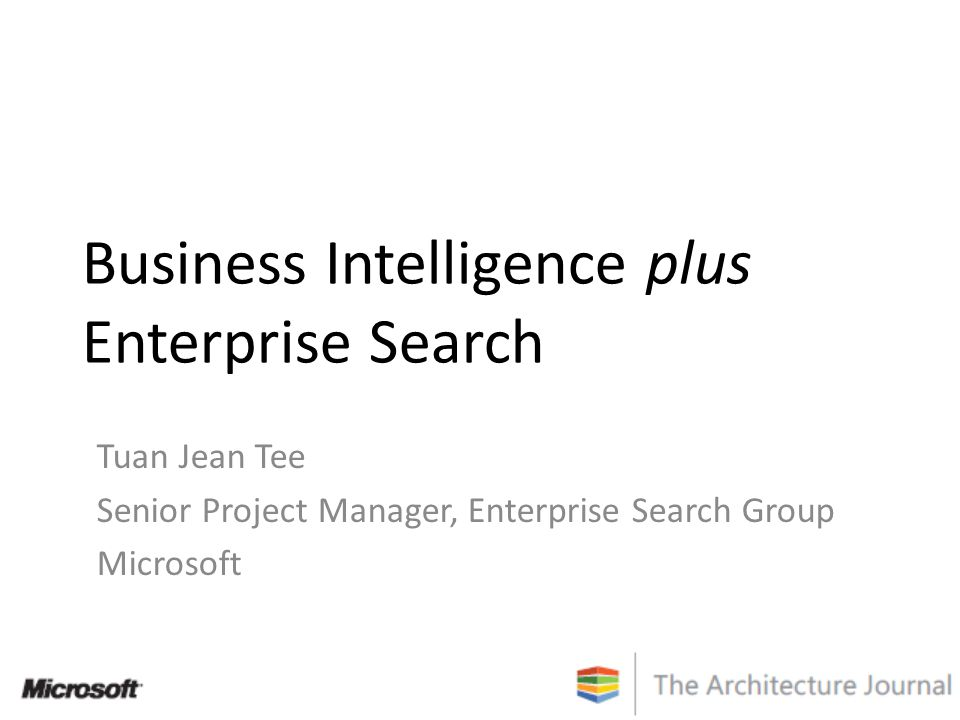 Business Intelligence plus Enterprise Search Tuan Jean Tee Senior Project Manager, Enterprise Search Group Microsoft
