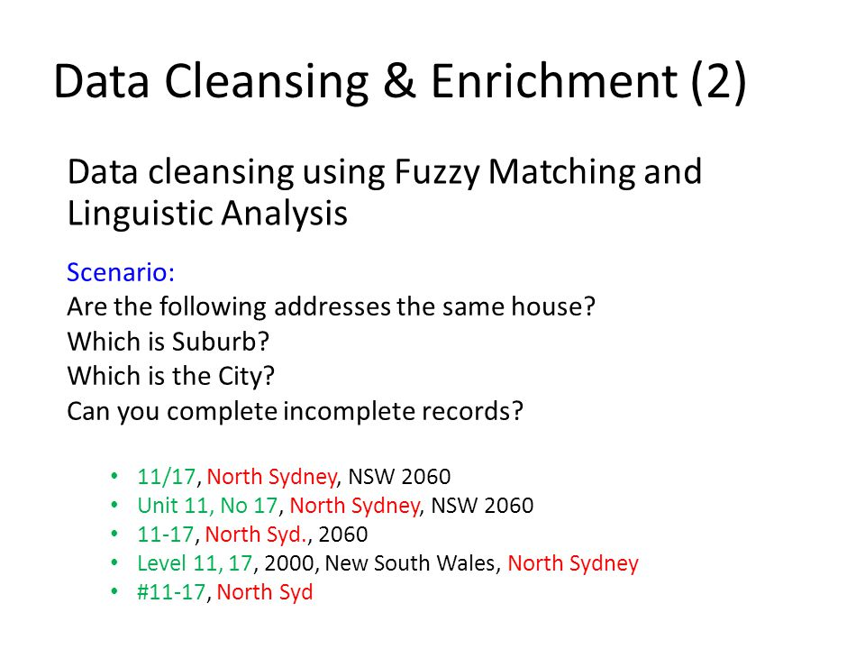 Data Cleansing & Enrichment (2) Data cleansing using Fuzzy Matching and Linguistic Analysis Scenario: Are the following addresses the same house.