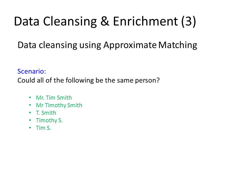 Data Cleansing & Enrichment (3) Data cleansing using Approximate Matching Scenario: Could all of the following be the same person.