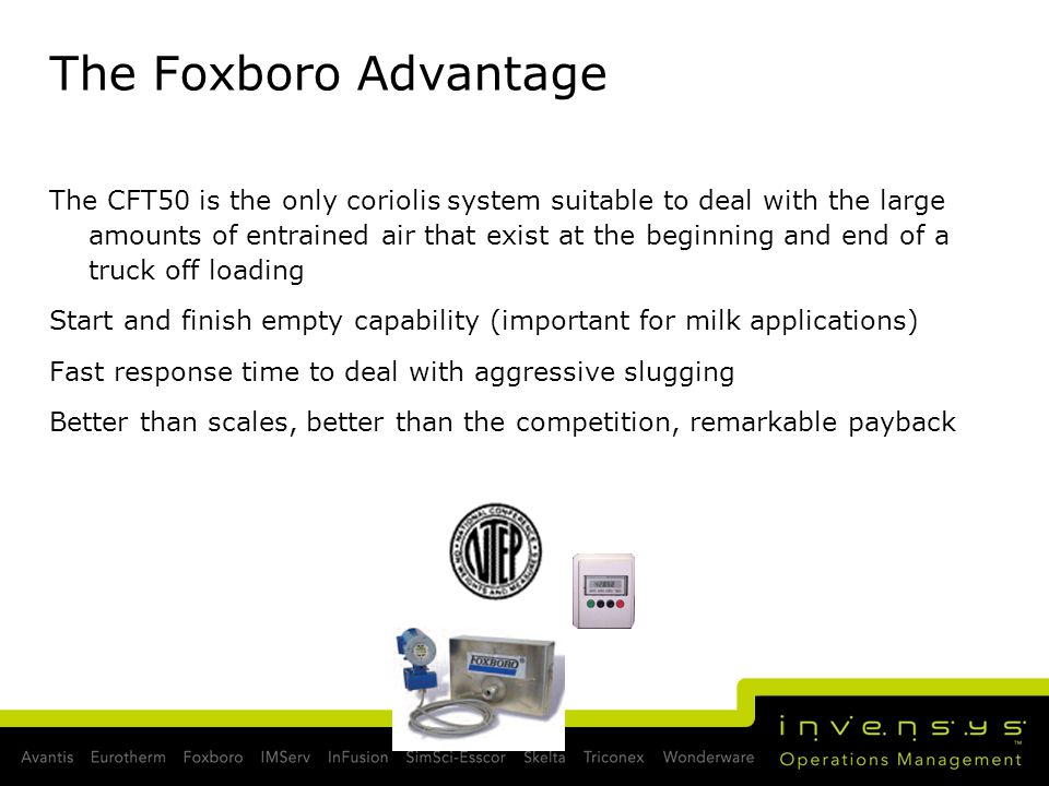 The Foxboro Advantage The CFT50 is the only coriolis system suitable to deal with the large amounts of entrained air that exist at the beginning and end of a truck off loading Start and finish empty capability (important for milk applications) Fast response time to deal with aggressive slugging Better than scales, better than the competition, remarkable payback