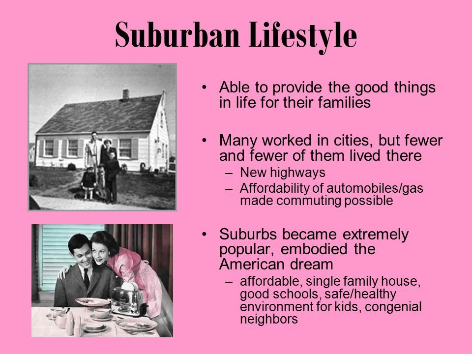 Suburban Lifestyle Able to provide the good things in life for their families Many worked in cities, but fewer and fewer of them lived there –New highways –Affordability of automobiles/gas made commuting possible Suburbs became extremely popular, embodied the American dream –affordable, single family house, good schools, safe/healthy environment for kids, congenial neighbors