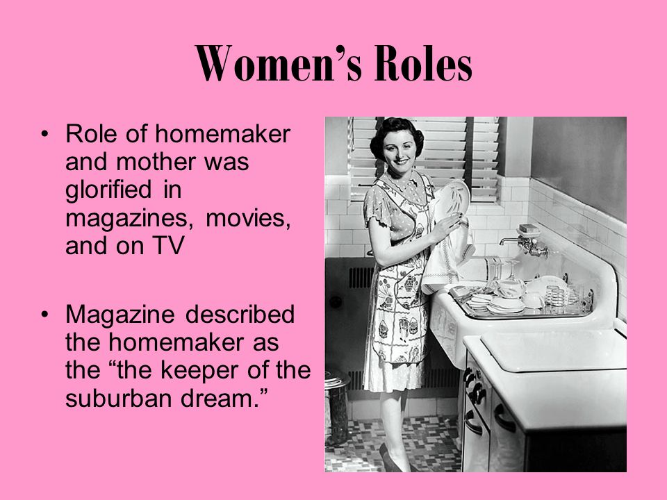 Women's Roles Role of homemaker and mother was glorified in magazines, movies, and on TV Magazine described the homemaker as the the keeper of the suburban dream.
