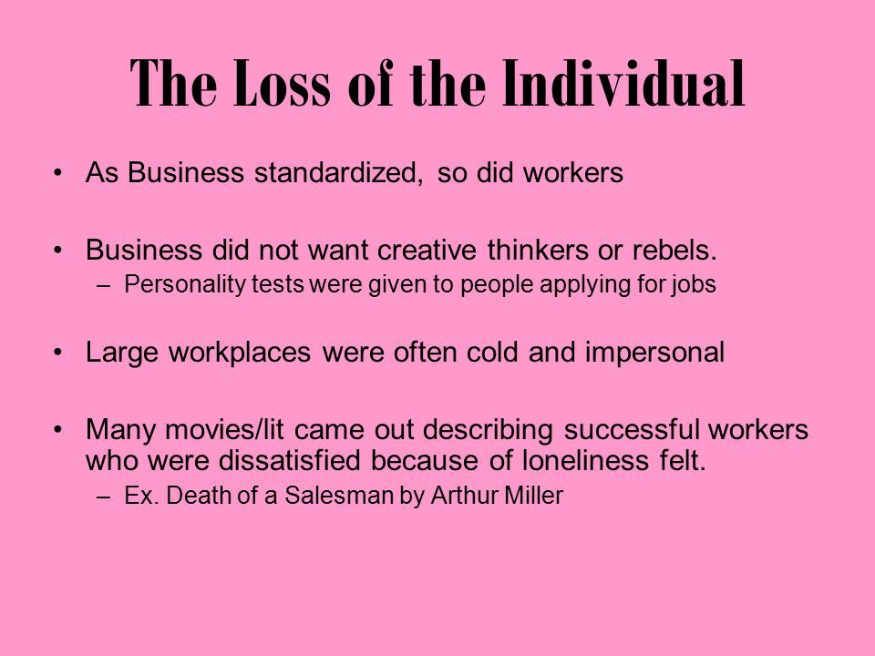 The Loss of the Individual As Business standardized, so did workers Business did not want creative thinkers or rebels.