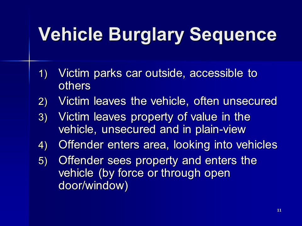 11 Vehicle Burglary Sequence 1) Victim parks car outside, accessible to others 2) Victim leaves the vehicle, often unsecured 3) Victim leaves property of value in the vehicle, unsecured and in plain-view 4) Offender enters area, looking into vehicles 5) Offender sees property and enters the vehicle (by force or through open door/window)