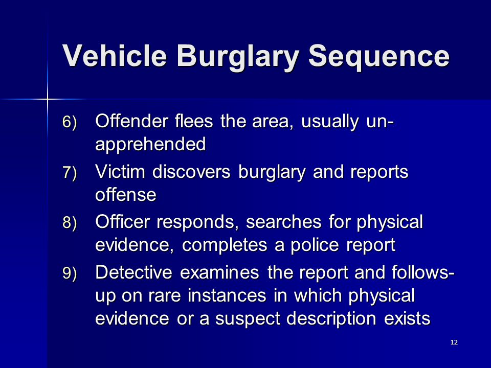12 Vehicle Burglary Sequence 6) Offender flees the area, usually un- apprehended 7) Victim discovers burglary and reports offense 8) Officer responds, searches for physical evidence, completes a police report 9) Detective examines the report and follows- up on rare instances in which physical evidence or a suspect description exists