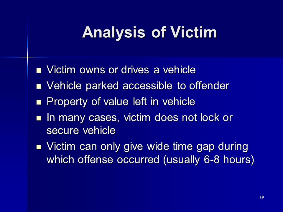 19 Analysis of Victim Victim owns or drives a vehicle Victim owns or drives a vehicle Vehicle parked accessible to offender Vehicle parked accessible to offender Property of value left in vehicle Property of value left in vehicle In many cases, victim does not lock or secure vehicle In many cases, victim does not lock or secure vehicle Victim can only give wide time gap during which offense occurred (usually 6-8 hours) Victim can only give wide time gap during which offense occurred (usually 6-8 hours)