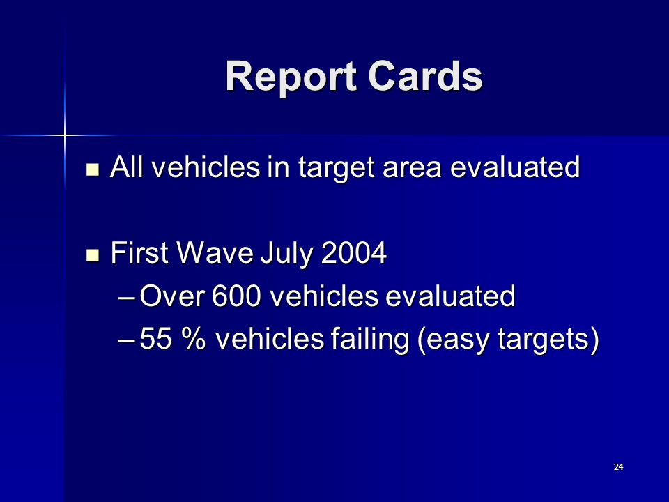 24 Report Cards All vehicles in target area evaluated All vehicles in target area evaluated First Wave July 2004 First Wave July 2004 –Over 600 vehicles evaluated –55 % vehicles failing (easy targets)