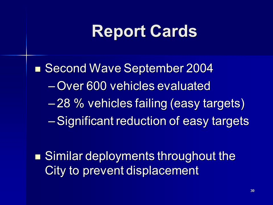 30 Report Cards Second Wave September 2004 Second Wave September 2004 –Over 600 vehicles evaluated –28 % vehicles failing (easy targets) –Significant reduction of easy targets Similar deployments throughout the City to prevent displacement Similar deployments throughout the City to prevent displacement