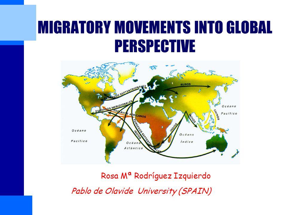 MIGRATORY MOVEMENTS INTO GLOBAL PERSPECTIVE Rosa Mª Rodríguez Izquierdo Pablo de Olavide University (SPAIN)(Sevilla)