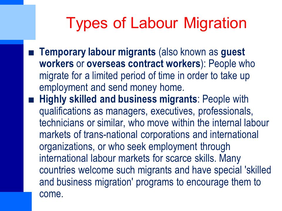 Types of Labour Migration ■ Temporary labour migrants (also known as guest workers or overseas contract workers ): People who migrate for a limited period of time in order to take up employment and send money home.