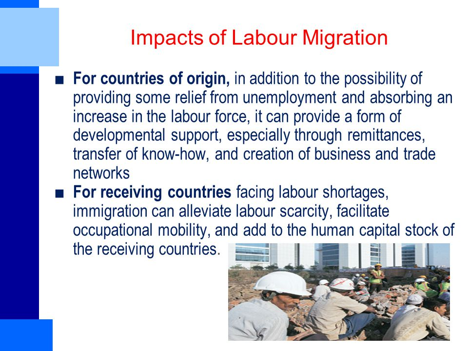 Impacts of Labour Migration ■ For countries of origin, in addition to the possibility of providing some relief from unemployment and absorbing an increase in the labour force, it can provide a form of developmental support, especially through remittances, transfer of know-how, and creation of business and trade networks ■ For receiving countries facing labour shortages, immigration can alleviate labour scarcity, facilitate occupational mobility, and add to the human capital stock of the receiving countries.
