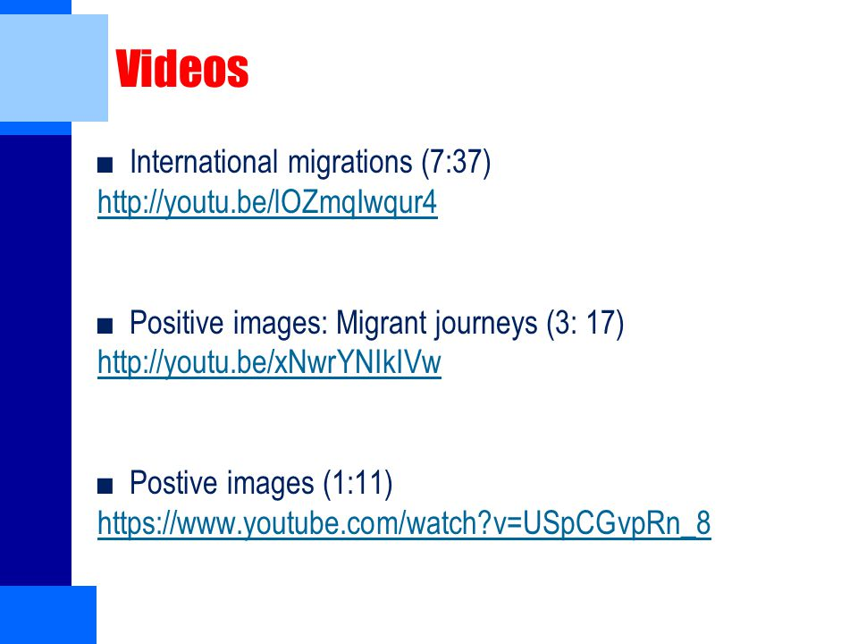 Videos ■International migrations (7:37) http://youtu.be/lOZmqIwqur4 ■Positive images: Migrant journeys (3: 17) http://youtu.be/xNwrYNIkIVw ■Postive images (1:11) https://www.youtube.com/watch v=USpCGvpRn_8
