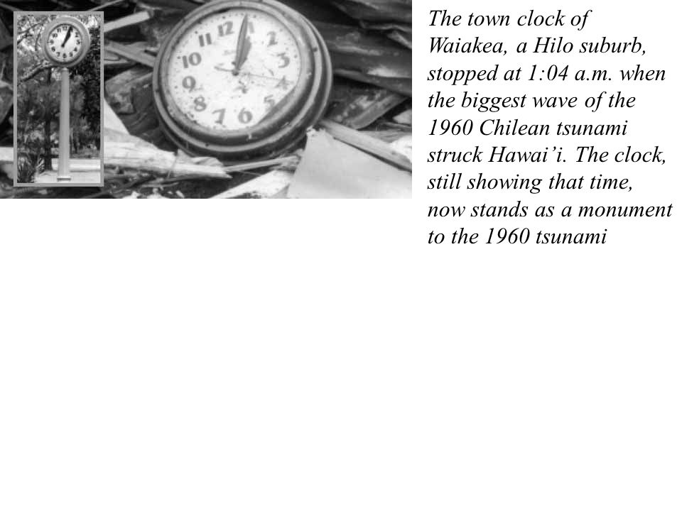 The town clock of Waiakea, a Hilo suburb, stopped at 1:04 a.m. when the biggest wave of the 1960 Chilean tsunami struck Hawai'i. The clock, still show