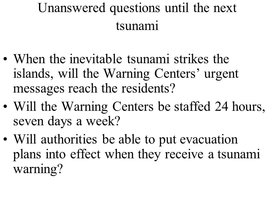Unanswered questions until the next tsunami When the inevitable tsunami strikes the islands, will the Warning Centers' urgent messages reach the residents.