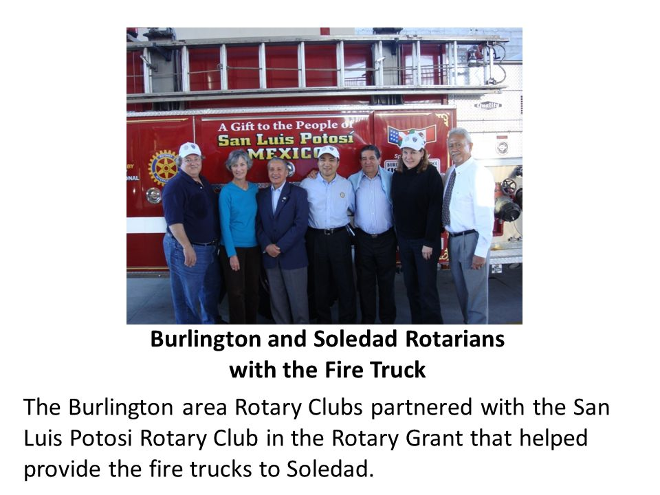 Burlington and Soledad Rotarians with the Fire Truck The Burlington area Rotary Clubs partnered with the San Luis Potosi Rotary Club in the Rotary Gra