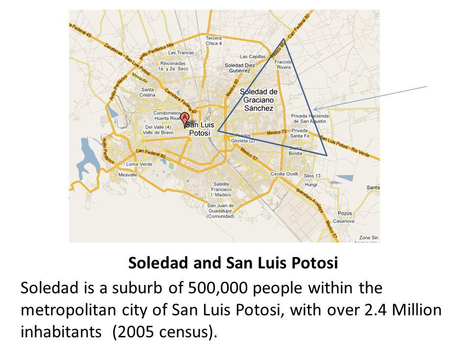 Soledad and San Luis Potosi Soledad is a suburb of 500,000 people within the metropolitan city of San Luis Potosi, with over 2.4 Million inhabitants (