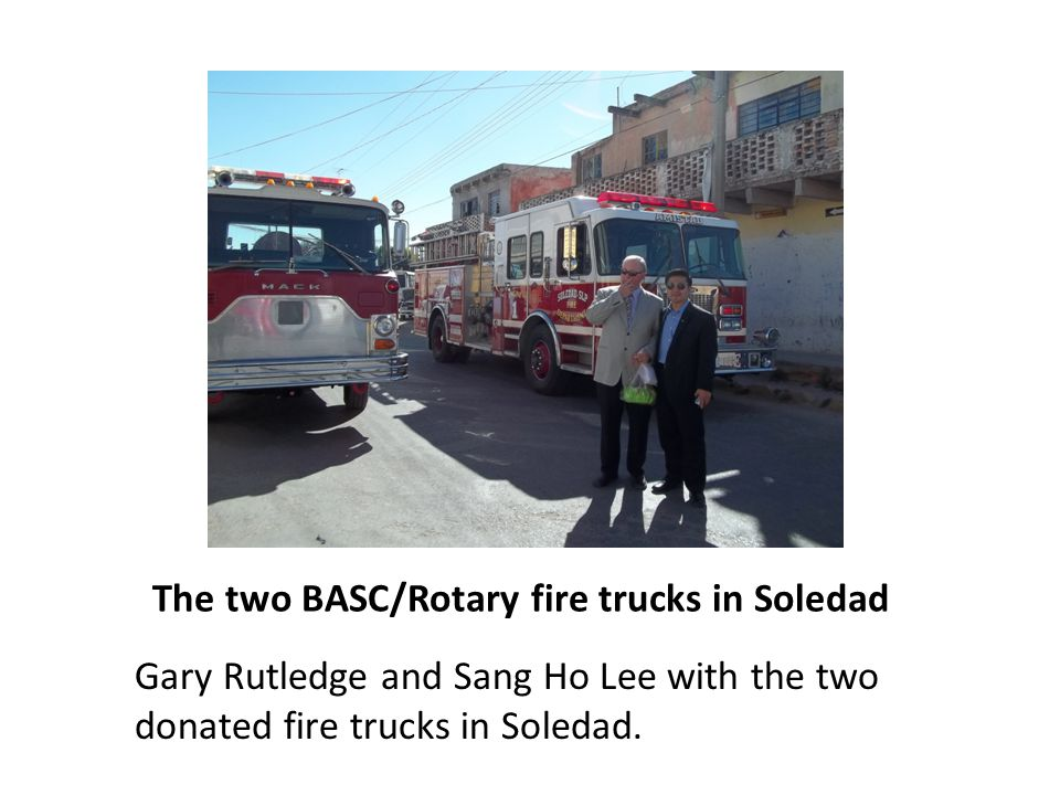 The two BASC/Rotary fire trucks in Soledad Gary Rutledge and Sang Ho Lee with the two donated fire trucks in Soledad.