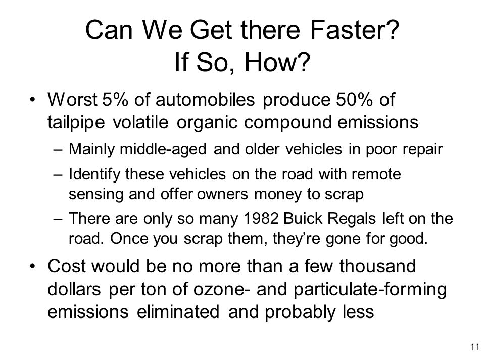 11 Can We Get there Faster? If So, How? Worst 5% of automobiles produce 50% of tailpipe volatile organic compound emissions –Mainly middle-aged and ol