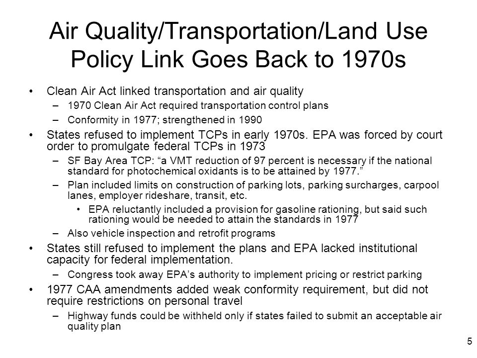 5 Air Quality/Transportation/Land Use Policy Link Goes Back to 1970s Clean Air Act linked transportation and air quality –1970 Clean Air Act required