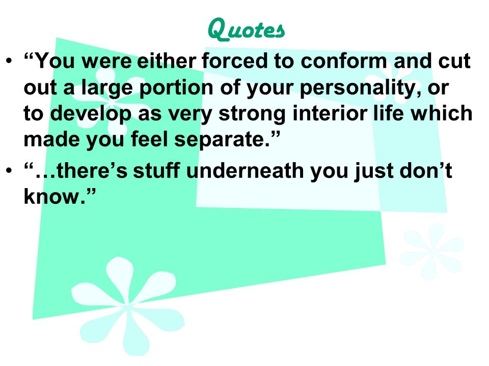 Quotes You were either forced to conform and cut out a large portion of your personality, or to develop as very strong interior life which made you feel separate. …there's stuff underneath you just don't know.