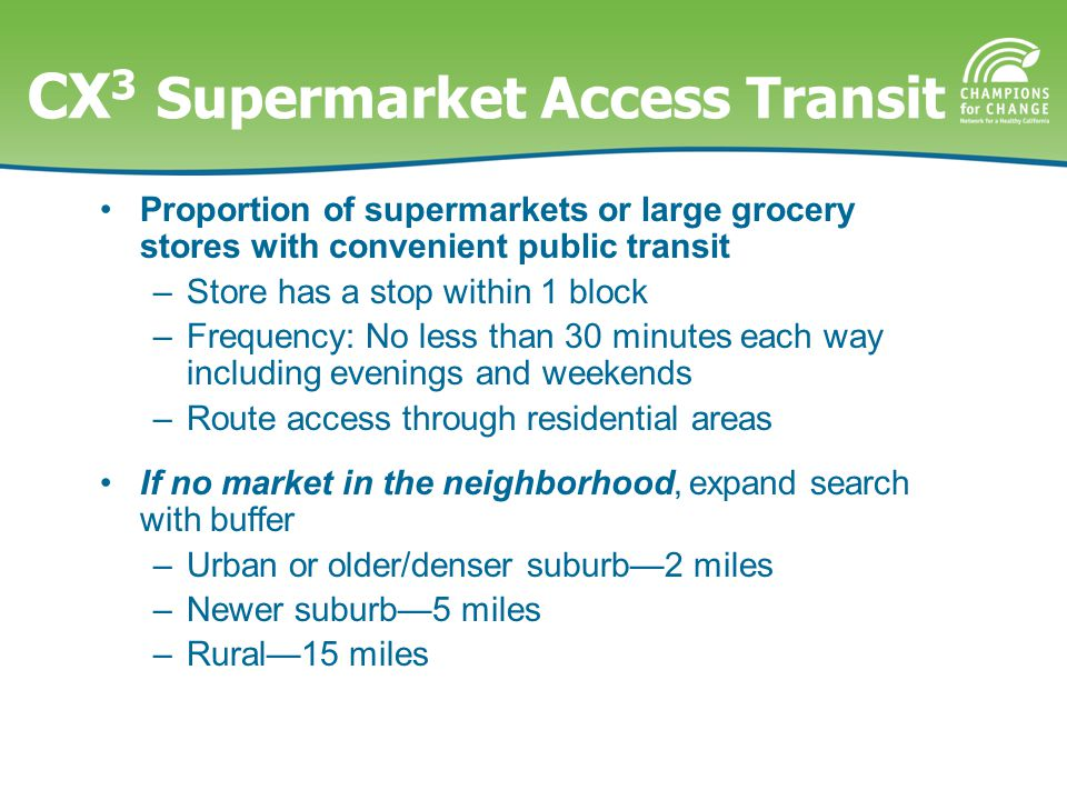 CX 3 Supermarket Access Transit Proportion of supermarkets or large grocery stores with convenient public transit –Store has a stop within 1 block –Frequency: No less than 30 minutes each way including evenings and weekends –Route access through residential areas If no market in the neighborhood, expand search with buffer –Urban or older/denser suburb—2 miles –Newer suburb—5 miles –Rural—15 miles