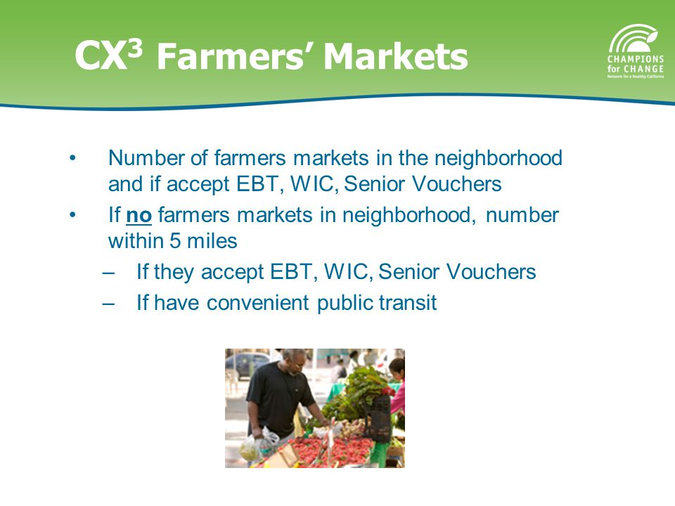 CX 3 Farmers' Markets Number of farmers markets in the neighborhood and if accept EBT, WIC, Senior Vouchers If no farmers markets in neighborhood, number within 5 miles –If they accept EBT, WIC, Senior Vouchers –If have convenient public transit