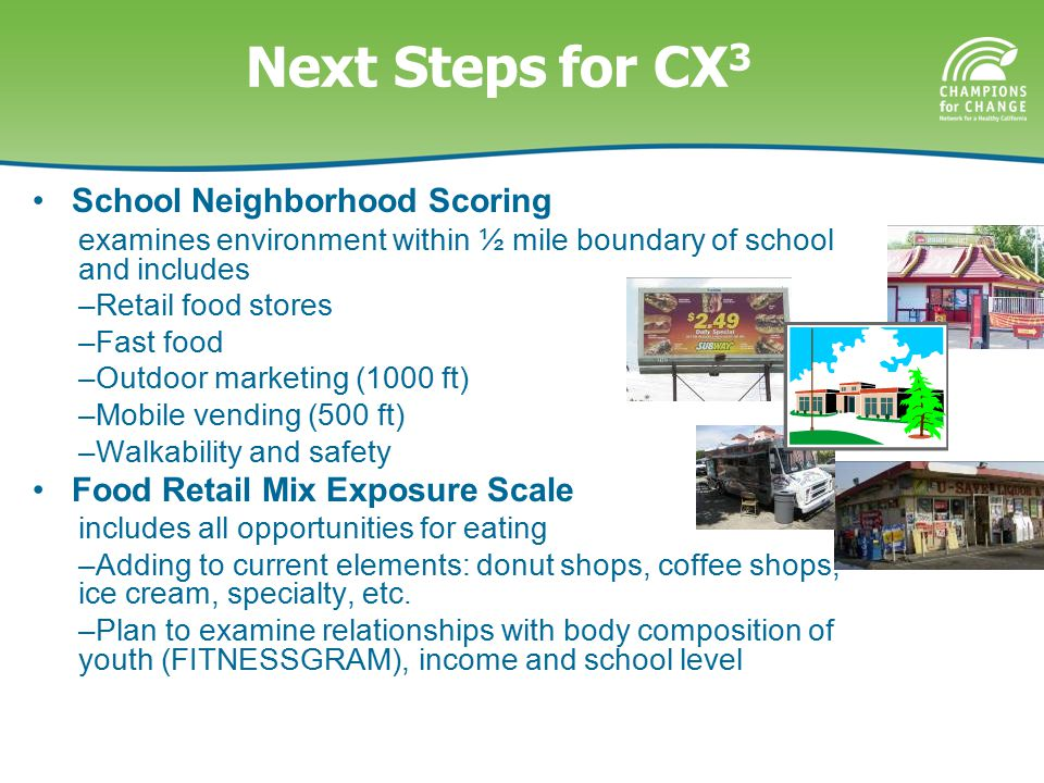 Next Stepsfor CX 3 School Neighborhood Scoring examines environment within ½ mile boundary of school and includes –Retail food stores –Fast food –Outdoor marketing (1000 ft) –Mobile vending (500 ft) –Walkability and safety Food Retail Mix Exposure Scale includes all opportunities for eating –Adding to current elements: donut shops, coffee shops, ice cream, specialty, etc.