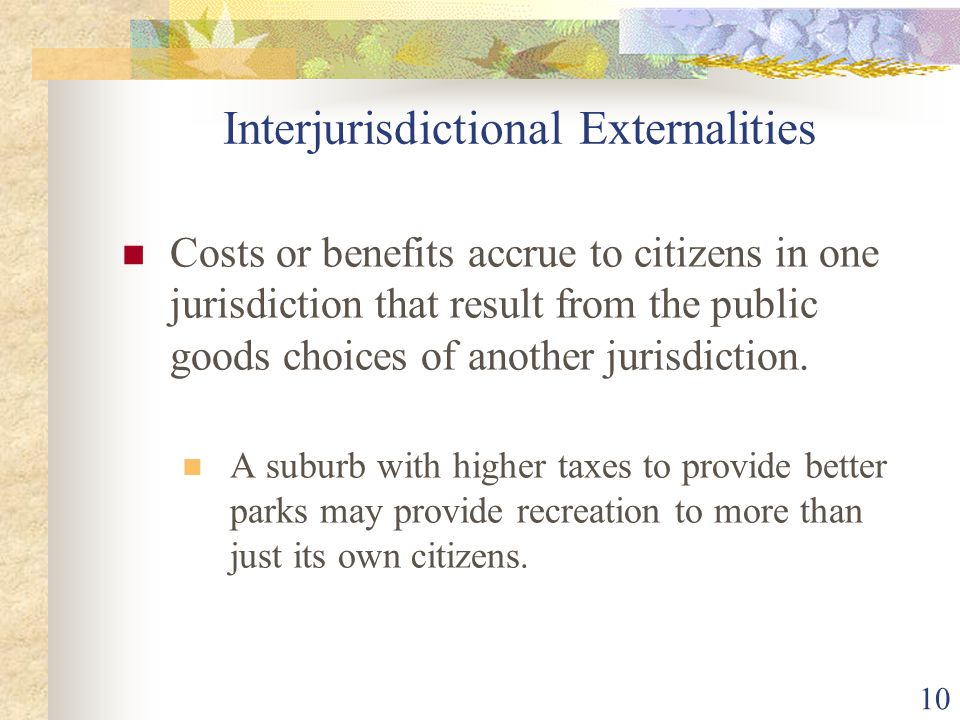 10 Interjurisdictional Externalities Costs or benefits accrue to citizens in one jurisdiction that result from the public goods choices of another jur
