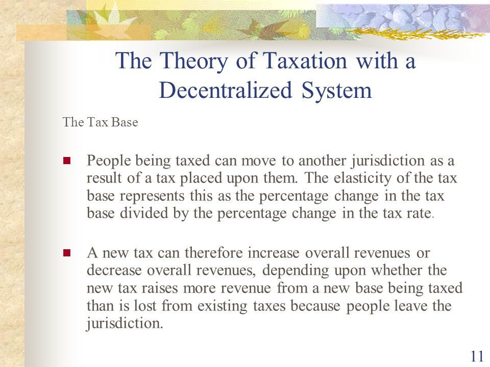 11 The Theory of Taxation with a Decentralized System The Tax Base People being taxed can move to another jurisdiction as a result of a tax placed upo