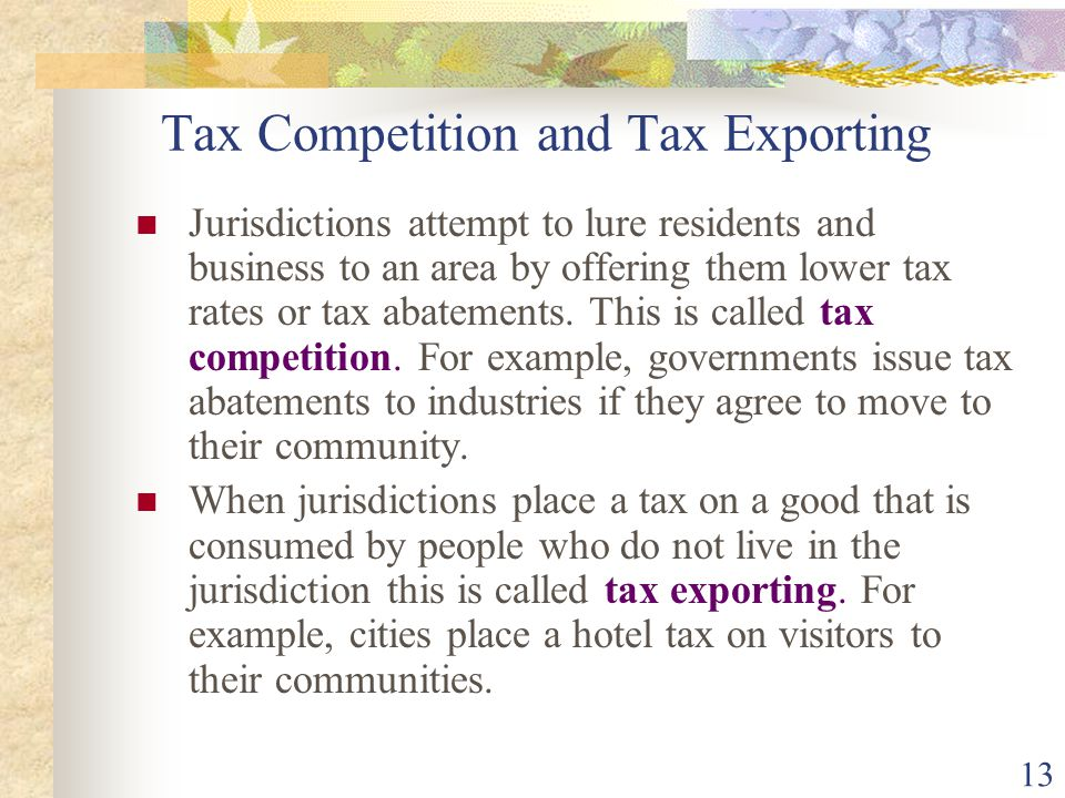 13 Tax Competition and Tax Exporting Jurisdictions attempt to lure residents and business to an area by offering them lower tax rates or tax abatement