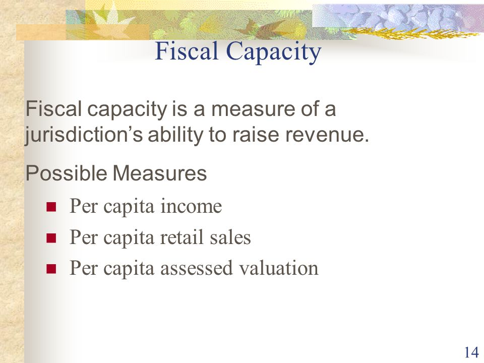 14 Fiscal Capacity Per capita income Per capita retail sales Per capita assessed valuation Fiscal capacity is a measure of a jurisdiction's ability to